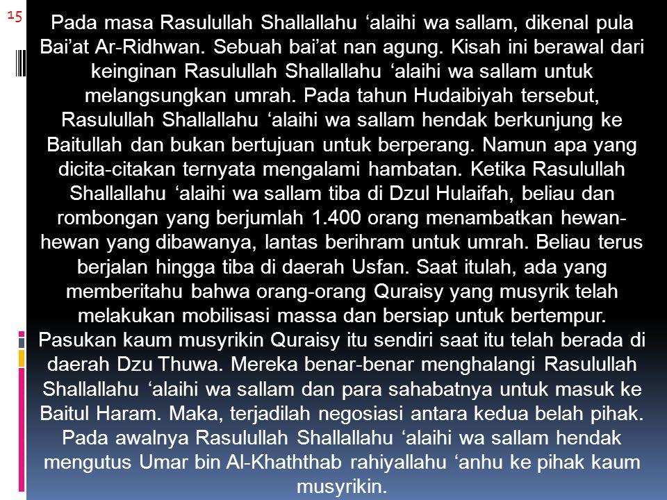 15 Pada masa Rasulullah Shallallahu 'alaihi wa sallam, dikenal pula Bai'at Ar-Ridhwan. Sebuah bai'at nan agung. Kisah ini berawal dari keinginan Rasul