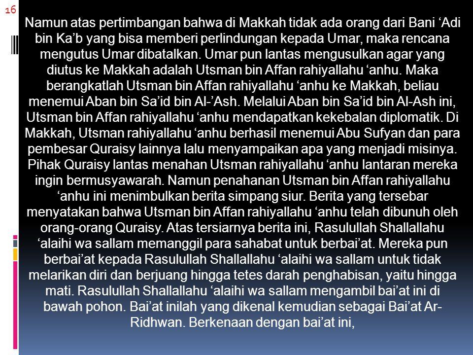 16 Namun atas pertimbangan bahwa di Makkah tidak ada orang dari Bani 'Adi bin Ka'b yang bisa memberi perlindungan kepada Umar, maka rencana mengutus U