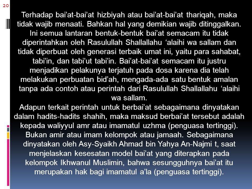 20 Terhadap bai'at-bai'at hizbiyah atau bai'at-bai'at thariqah, maka tidak wajib menaati. Bahkan hal yang demikian wajib ditinggalkan. Ini semua lanta