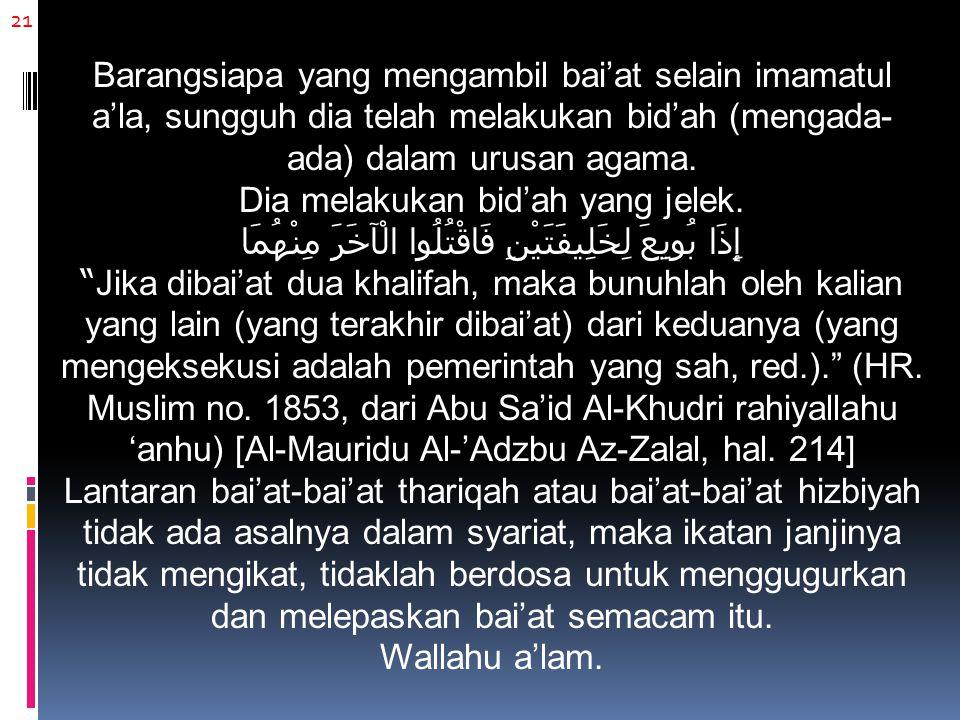21 Barangsiapa yang mengambil bai'at selain imamatul a'la, sungguh dia telah melakukan bid'ah (mengada- ada) dalam urusan agama. Dia melakukan bid'ah