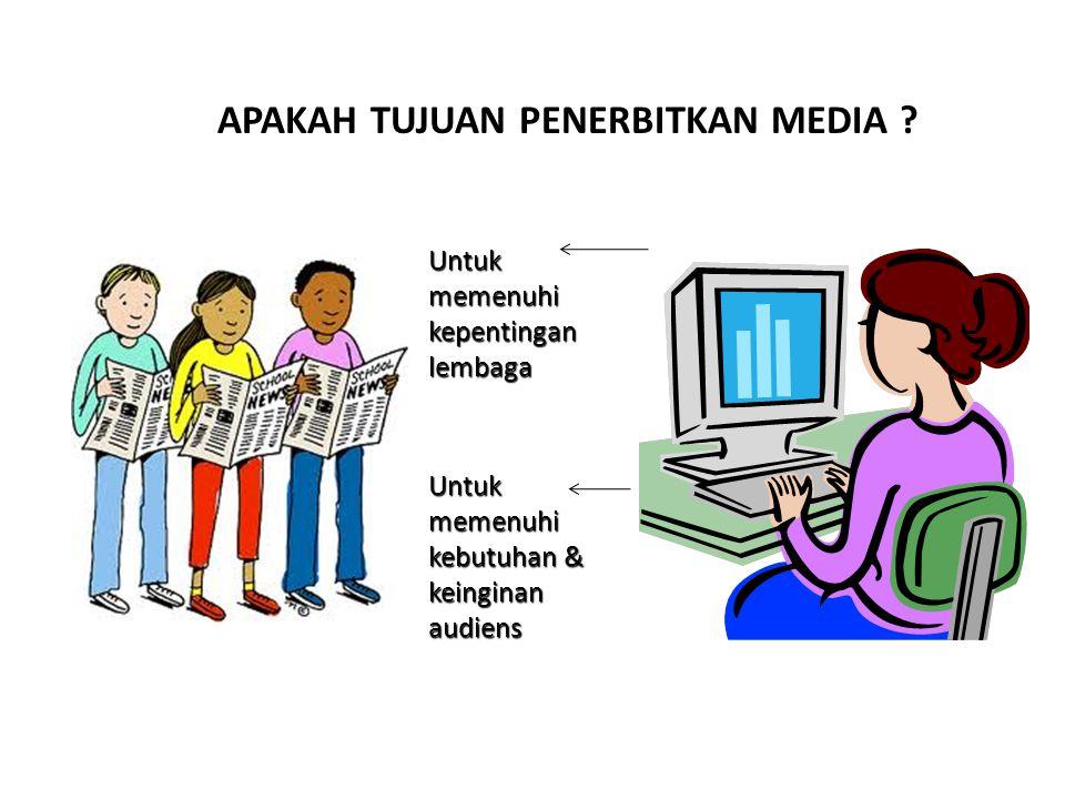 APAKAH TUJUAN PENERBITKAN MEDIA ? Untuk memenuhi kepentingan lembaga Untuk memenuhi kebutuhan & keinginan audiens