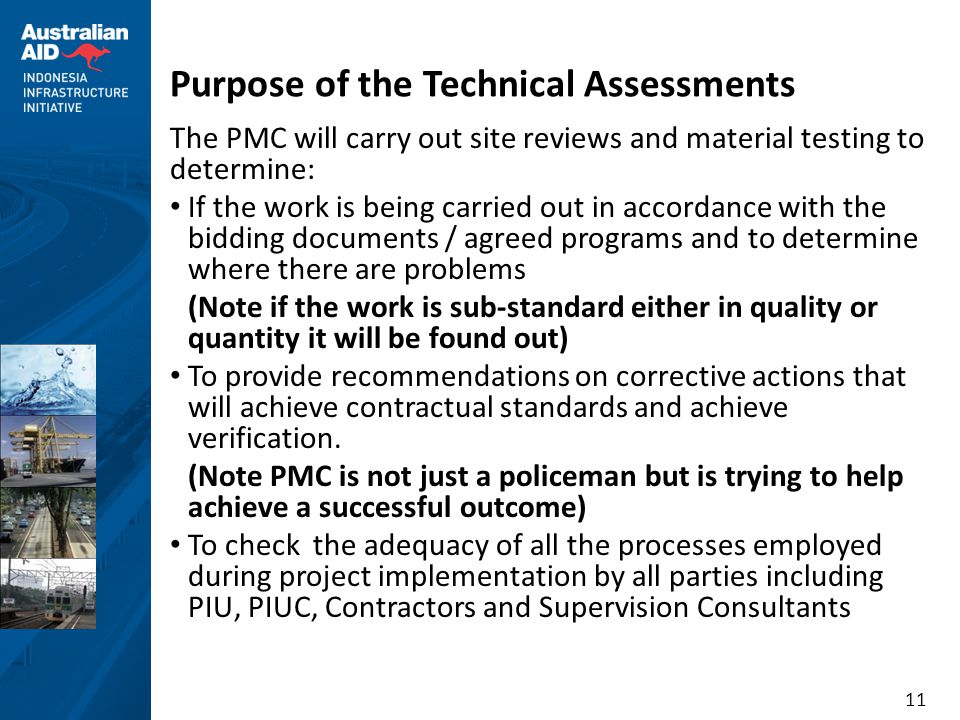 11 Purpose of the Technical Assessments The PMC will carry out site reviews and material testing to determine: • If the work is being carried out in accordance with the bidding documents / agreed programs and to determine where there are problems (Note if the work is sub-standard either in quality or quantity it will be found out) • To provide recommendations on corrective actions that will achieve contractual standards and achieve verification.