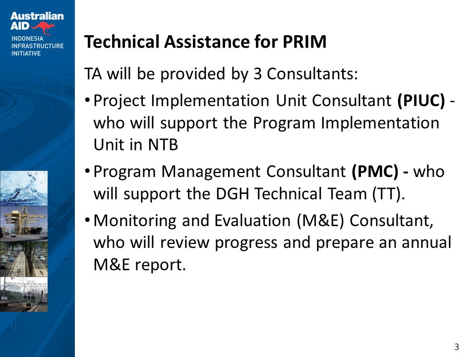 3 Technical Assistance for PRIM TA will be provided by 3 Consultants: • Project Implementation Unit Consultant (PIUC) - who will support the Program Implementation Unit in NTB • Program Management Consultant (PMC) - who will support the DGH Technical Team (TT).