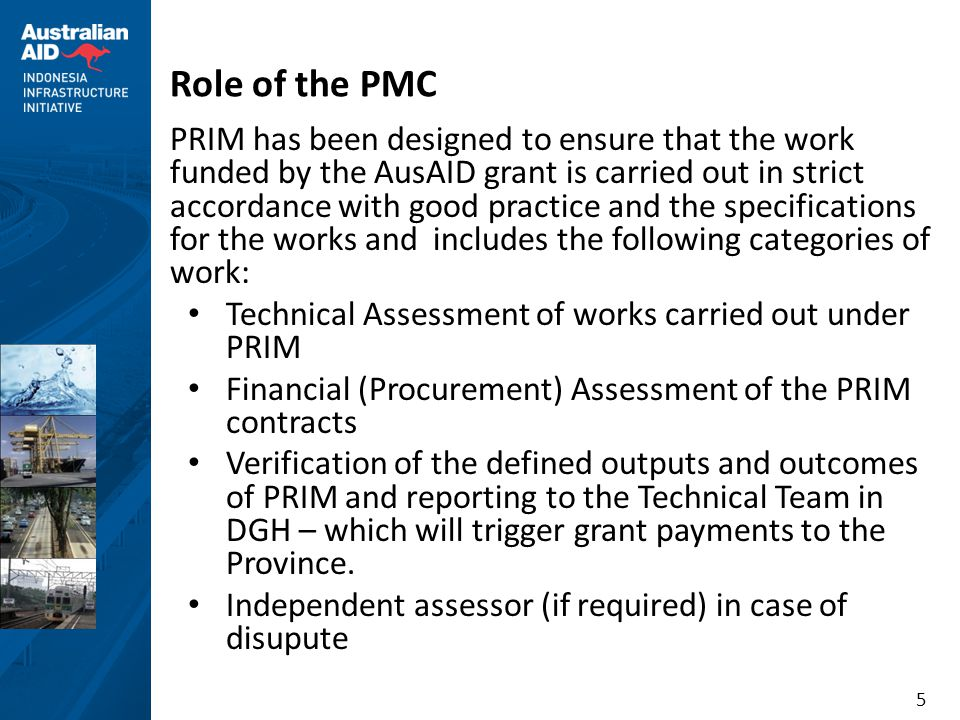 5 Role of the PMC PRIM has been designed to ensure that the work funded by the AusAID grant is carried out in strict accordance with good practice and the specifications for the works and includes the following categories of work: • Technical Assessment of works carried out under PRIM • Financial (Procurement) Assessment of the PRIM contracts • Verification of the defined outputs and outcomes of PRIM and reporting to the Technical Team in DGH – which will trigger grant payments to the Province.