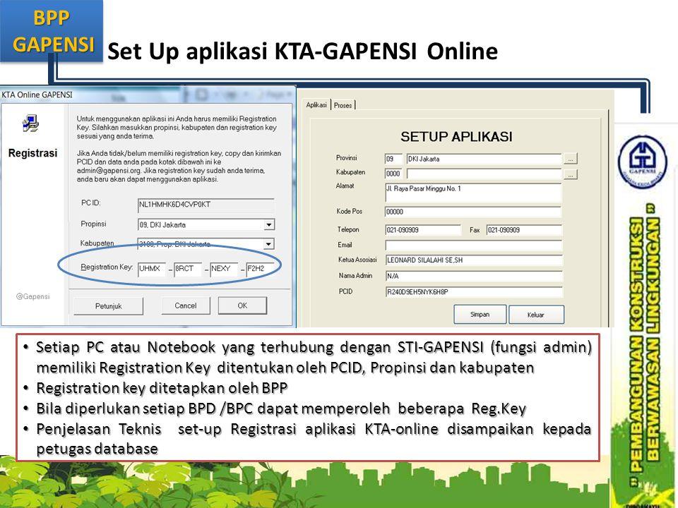 BPP GAPENSI GAPENSIBPP Set Up aplikasi KTA-GAPENSI Online • Setiap PC atau Notebook yang terhubung dengan STI-GAPENSI (fungsi admin) memiliki Registration Key ditentukan oleh PCID, Propinsi dan kabupaten • Registration key ditetapkan oleh BPP • Bila diperlukan setiap BPD /BPC dapat memperoleh beberapa Reg.Key • Penjelasan Teknis set-up Registrasi aplikasi KTA-online disampaikan kepada petugas database