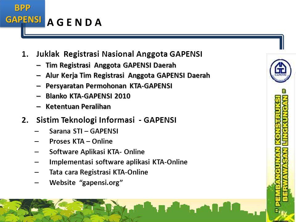 BPP GAPENSI GAPENSIBPP A G E N D A 1.Juklak Registrasi Nasional Anggota GAPENSI – Tim Registrasi Anggota GAPENSI Daerah – Alur Kerja Tim Registrasi Anggota GAPENSI Daerah – Persyaratan Permohonan KTA-GAPENSI – Blanko KTA-GAPENSI 2010 – Ketentuan Peralihan 2.Sistim Teknologi Informasi - GAPENSI – Sarana STI – GAPENSI – Proses KTA – Online – Software Aplikasi KTA- Online – Implementasi software aplikasi KTA-Online – Tata cara Registrasi KTA-Online – Website gapensi.org