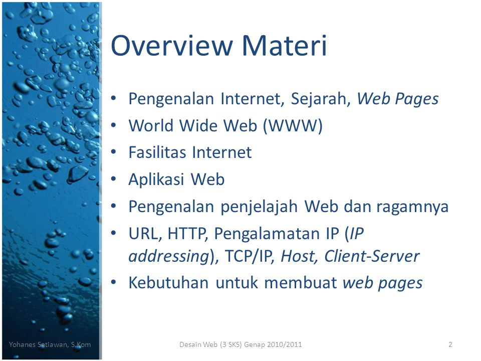 Overview Materi • Pengenalan Internet, Sejarah, Web Pages • World Wide Web (WWW) • Fasilitas Internet • Aplikasi Web • Pengenalan penjelajah Web dan ragamnya • URL, HTTP, Pengalamatan IP (IP addressing), TCP/IP, Host, Client-Server • Kebutuhan untuk membuat web pages Desain Web (3 SKS) Genap 2010/2011Yohanes Setiawan, S.Kom2