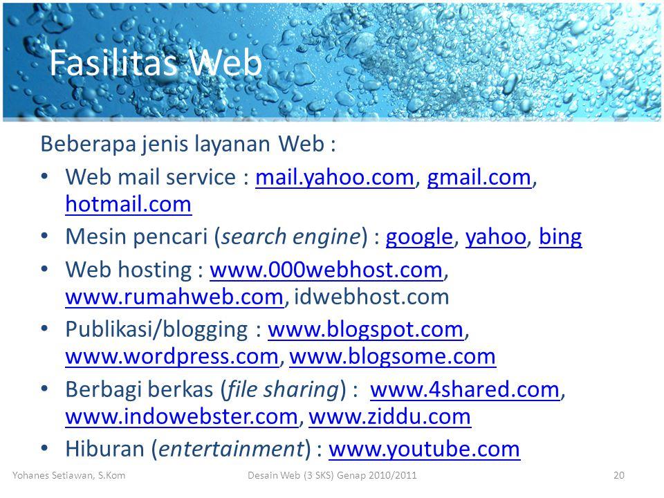 Fasilitas Web Beberapa jenis layanan Web : • Web mail service : mail.yahoo.com, gmail.com, hotmail.commail.yahoo.comgmail.com hotmail.com • Mesin pencari (search engine) : google, yahoo, binggoogleyahoobing • Web hosting : www.000webhost.com, www.rumahweb.com, idwebhost.comwww.000webhost.com www.rumahweb.com • Publikasi/blogging : www.blogspot.com, www.wordpress.com, www.blogsome.comwww.blogspot.com www.wordpress.comwww.blogsome.com • Berbagi berkas (file sharing) : www.4shared.com, www.indowebster.com, www.ziddu.comwww.4shared.com www.indowebster.comwww.ziddu.com • Hiburan (entertainment) : www.youtube.comwww.youtube.com Desain Web (3 SKS) Genap 2010/2011Yohanes Setiawan, S.Kom20