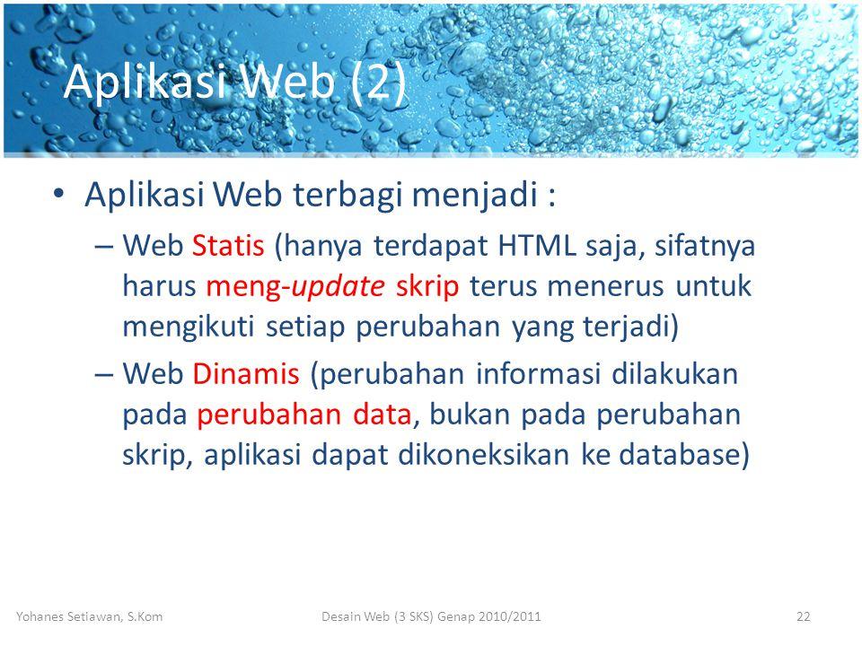 Aplikasi Web (2) • Aplikasi Web terbagi menjadi : – Web Statis (hanya terdapat HTML saja, sifatnya harus meng-update skrip terus menerus untuk mengikuti setiap perubahan yang terjadi) – Web Dinamis (perubahan informasi dilakukan pada perubahan data, bukan pada perubahan skrip, aplikasi dapat dikoneksikan ke database) Desain Web (3 SKS) Genap 2010/2011Yohanes Setiawan, S.Kom22