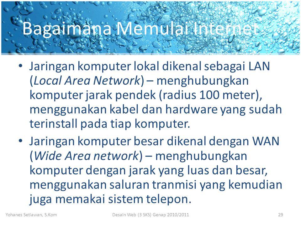 Bagaimana Memulai Internet • Jaringan komputer lokal dikenal sebagai LAN (Local Area Network) – menghubungkan komputer jarak pendek (radius 100 meter), menggunakan kabel dan hardware yang sudah terinstall pada tiap komputer.
