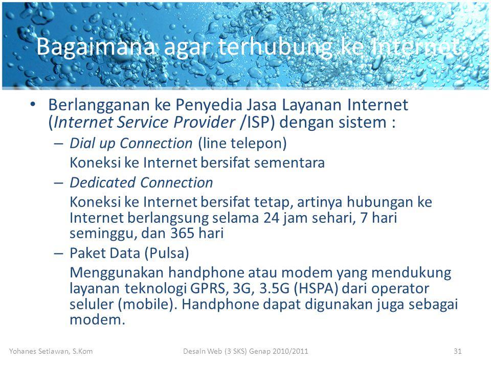 Bagaimana agar terhubung ke Internet • Berlangganan ke Penyedia Jasa Layanan Internet (Internet Service Provider /ISP) dengan sistem : – Dial up Connection (line telepon) Koneksi ke Internet bersifat sementara – Dedicated Connection Koneksi ke Internet bersifat tetap, artinya hubungan ke Internet berlangsung selama 24 jam sehari, 7 hari seminggu, dan 365 hari – Paket Data (Pulsa) Menggunakan handphone atau modem yang mendukung layanan teknologi GPRS, 3G, 3.5G (HSPA) dari operator seluler (mobile).