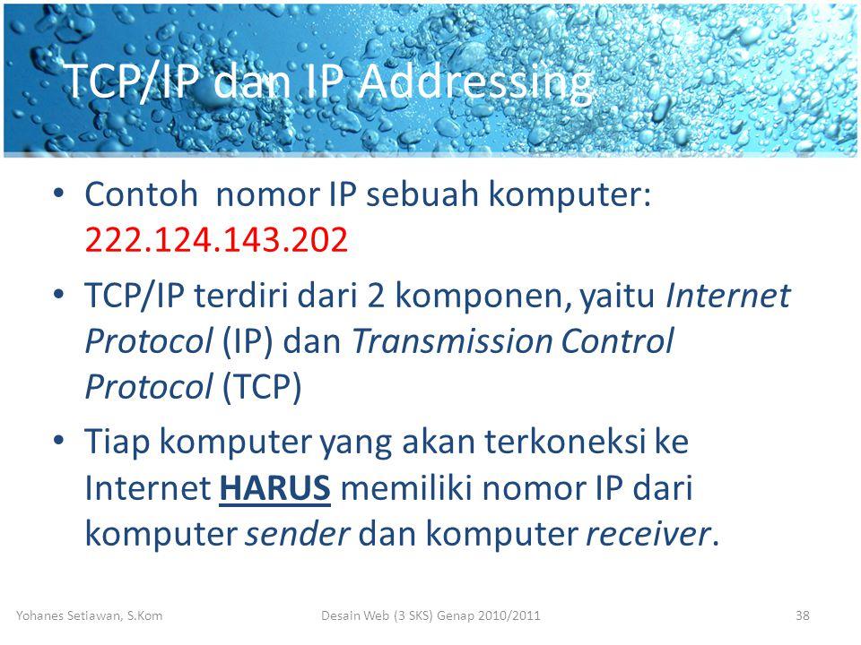 TCP/IP dan IP Addressing • Contoh nomor IP sebuah komputer: 222.124.143.202 • TCP/IP terdiri dari 2 komponen, yaitu Internet Protocol (IP) dan Transmission Control Protocol (TCP) • Tiap komputer yang akan terkoneksi ke Internet HARUS memiliki nomor IP dari komputer sender dan komputer receiver.