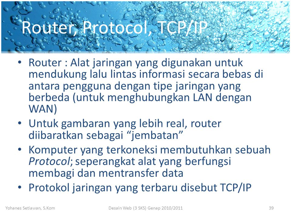 Router, Protocol, TCP/IP • Router : Alat jaringan yang digunakan untuk mendukung lalu lintas informasi secara bebas di antara pengguna dengan tipe jaringan yang berbeda (untuk menghubungkan LAN dengan WAN) • Untuk gambaran yang lebih real, router diibaratkan sebagai jembatan • Komputer yang terkoneksi membutuhkan sebuah Protocol; seperangkat alat yang berfungsi membagi dan mentransfer data • Protokol jaringan yang terbaru disebut TCP/IP Desain Web (3 SKS) Genap 2010/2011Yohanes Setiawan, S.Kom39