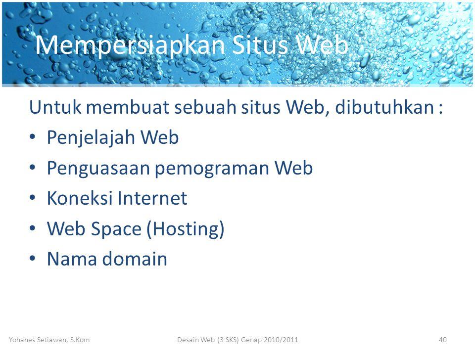 Mempersiapkan Situs Web Untuk membuat sebuah situs Web, dibutuhkan : • Penjelajah Web • Penguasaan pemograman Web • Koneksi Internet • Web Space (Hosting) • Nama domain Desain Web (3 SKS) Genap 2010/2011Yohanes Setiawan, S.Kom40