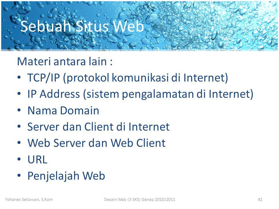 Sebuah Situs Web Materi antara lain : • TCP/IP (protokol komunikasi di Internet) • IP Address (sistem pengalamatan di Internet) • Nama Domain • Server dan Client di Internet • Web Server dan Web Client • URL • Penjelajah Web Desain Web (3 SKS) Genap 2010/2011Yohanes Setiawan, S.Kom41