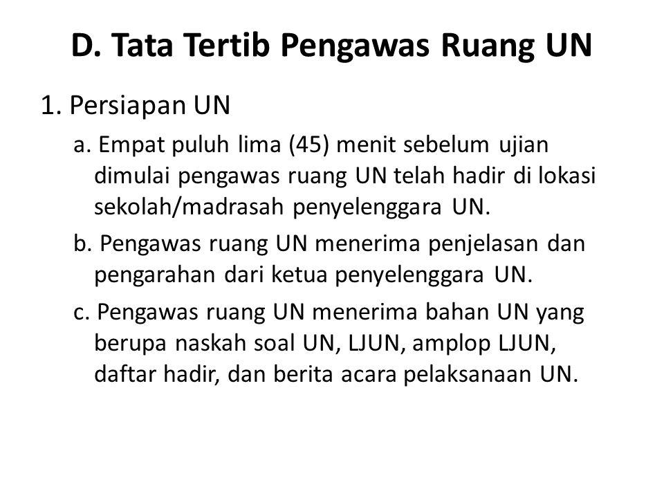 D. Tata Tertib Pengawas Ruang UN 1. Persiapan UN a. Empat puluh lima (45) menit sebelum ujian dimulai pengawas ruang UN telah hadir di lokasi sekolah/