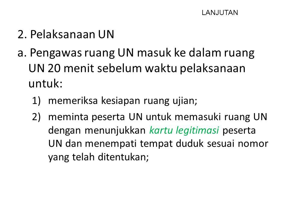 2. Pelaksanaan UN a. Pengawas ruang UN masuk ke dalam ruang UN 20 menit sebelum waktu pelaksanaan untuk: 1)memeriksa kesiapan ruang ujian; 2)meminta p
