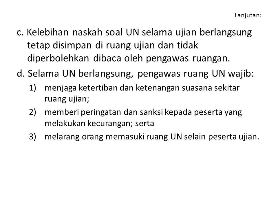 Lanjutan: c. Kelebihan naskah soal UN selama ujian berlangsung tetap disimpan di ruang ujian dan tidak diperbolehkan dibaca oleh pengawas ruangan. d.
