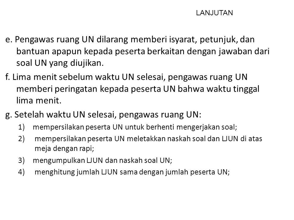 e. Pengawas ruang UN dilarang memberi isyarat, petunjuk, dan bantuan apapun kepada peserta berkaitan dengan jawaban dari soal UN yang diujikan. f. Lim