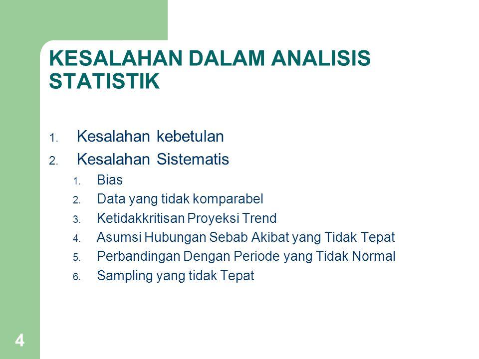 4 KESALAHAN DALAM ANALISIS STATISTIK 1. Kesalahan kebetulan 2. Kesalahan Sistematis 1. Bias 2. Data yang tidak komparabel 3. Ketidakkritisan Proyeksi