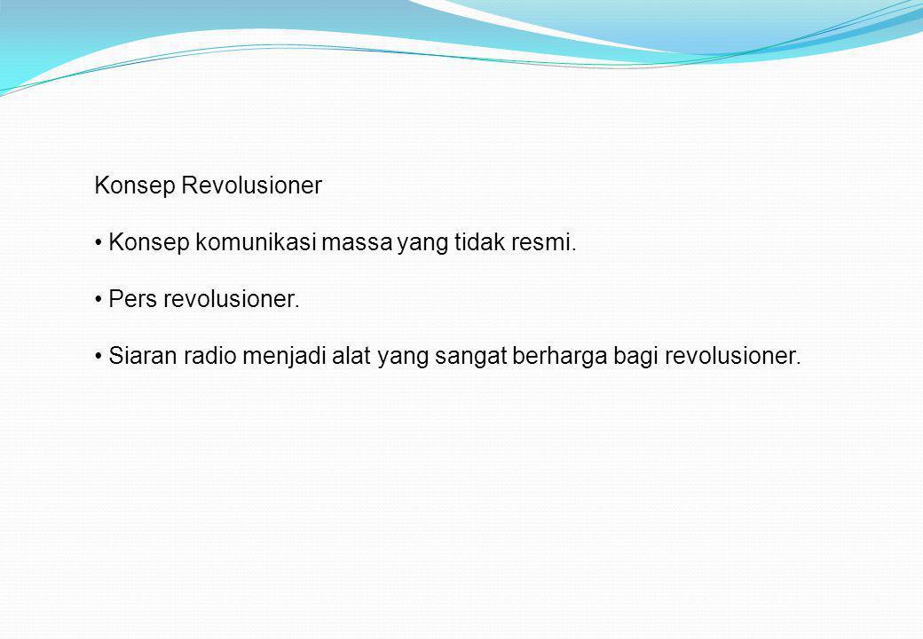 Konsep Revolusioner • Konsep komunikasi massa yang tidak resmi. • Pers revolusioner. • Siaran radio menjadi alat yang sangat berharga bagi revolusione