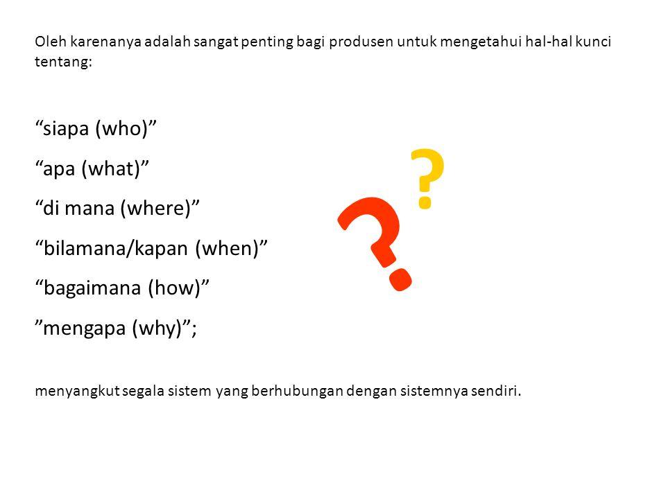 """Oleh karenanya adalah sangat penting bagi produsen untuk mengetahui hal-hal kunci tentang: """"siapa (who)"""" """"apa (what)"""" """"di mana (where)"""" """"bilamana/kapa"""