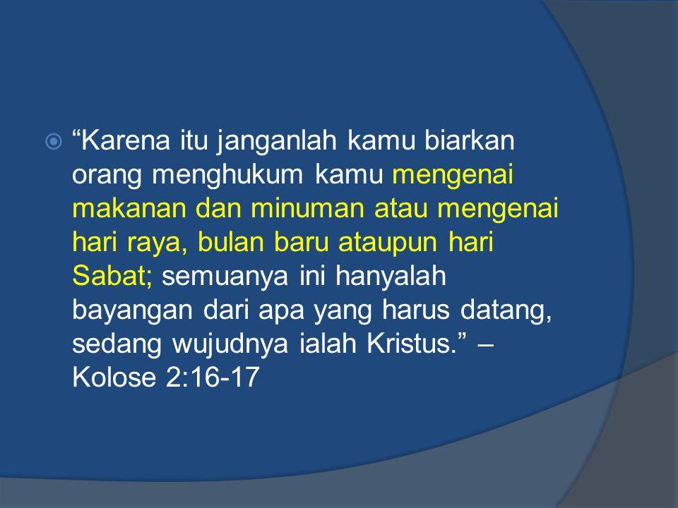  Karena itu janganlah kamu biarkan orang menghukum kamu mengenai makanan dan minuman atau mengenai hari raya, bulan baru ataupun hari Sabat; semuanya ini hanyalah bayangan dari apa yang harus datang, sedang wujudnya ialah Kristus. – Kolose 2:16-17