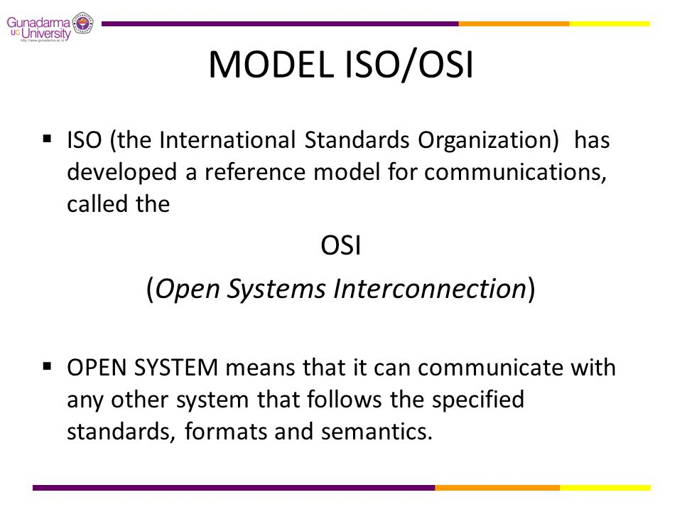 MODEL ISO/OSI  ISO (the International Standards Organization) has developed a reference model for communications, called the OSI (Open Systems Interconnection)  OPEN SYSTEM means that it can communicate with any other system that follows the specified standards, formats and semantics.