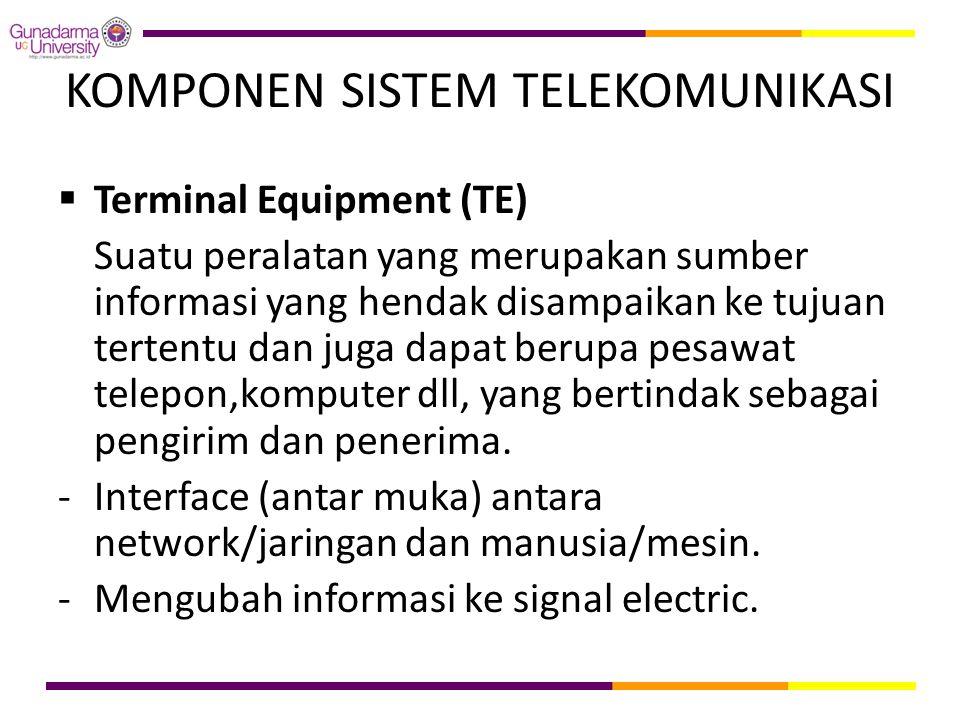 KOMPONEN SISTEM TELEKOMUNIKASI  Terminal Equipment (TE) Suatu peralatan yang merupakan sumber informasi yang hendak disampaikan ke tujuan tertentu da