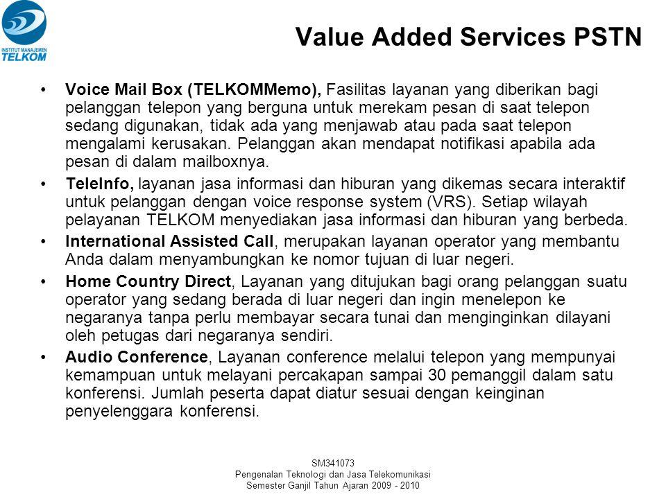 SM341073 Pengenalan Teknologi dan Jasa Telekomunikasi Semester Ganjil Tahun Ajaran 2009 - 2010 Value Added Services PSTN •Voice Mail Box (TELKOMMemo), Fasilitas layanan yang diberikan bagi pelanggan telepon yang berguna untuk merekam pesan di saat telepon sedang digunakan, tidak ada yang menjawab atau pada saat telepon mengalami kerusakan.