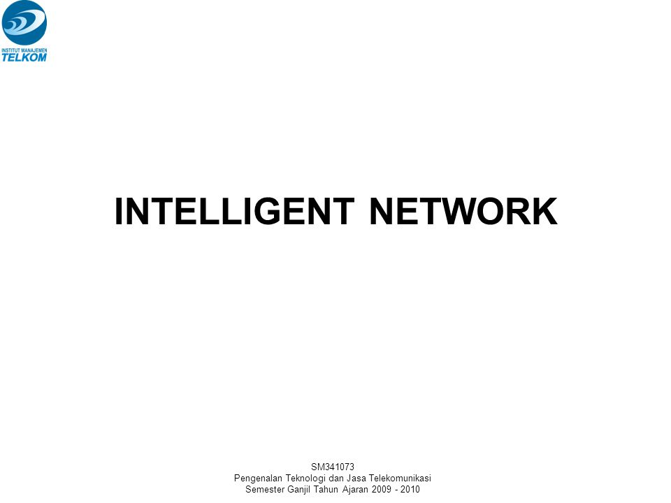 SM341073 Pengenalan Teknologi dan Jasa Telekomunikasi Semester Ganjil Tahun Ajaran 2009 - 2010 INTELLIGENT NETWORK