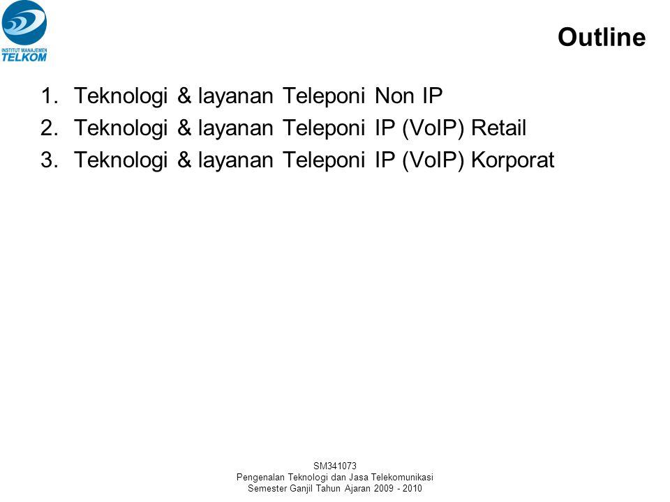 SM341073 Pengenalan Teknologi dan Jasa Telekomunikasi Semester Ganjil Tahun Ajaran 2009 - 2010 Outline 1.Teknologi & layanan Teleponi Non IP 2.Teknologi & layanan Teleponi IP (VoIP) Retail 3.Teknologi & layanan Teleponi IP (VoIP) Korporat