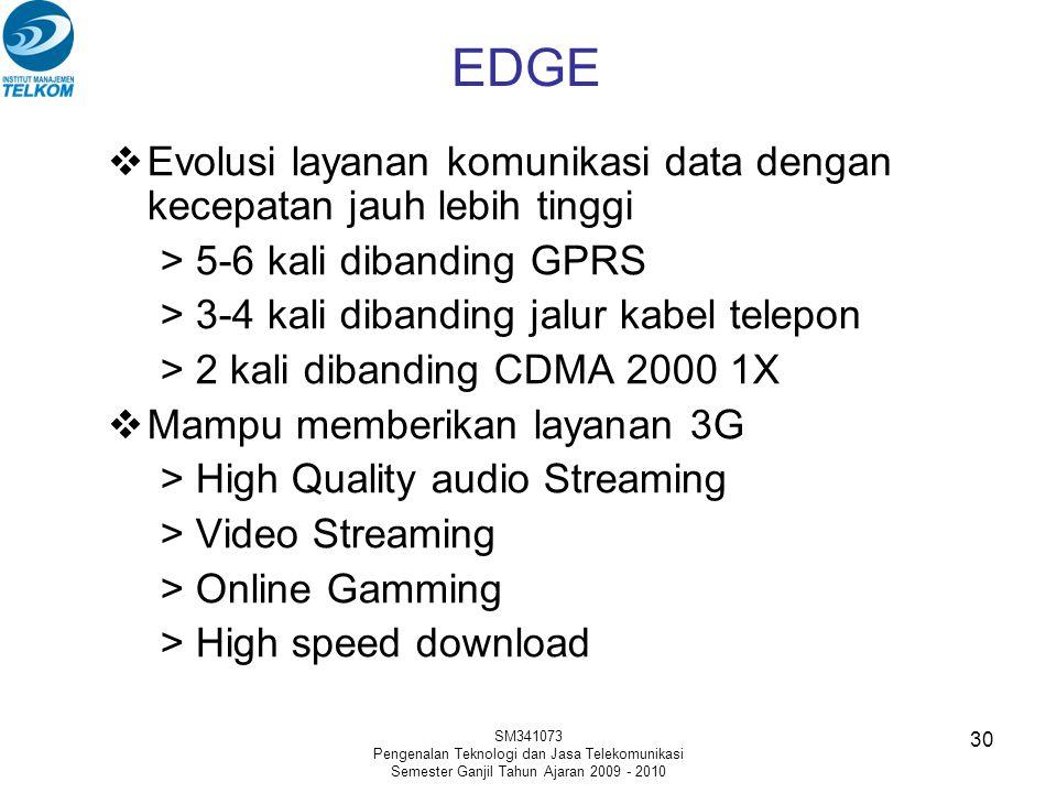 SM341073 Pengenalan Teknologi dan Jasa Telekomunikasi Semester Ganjil Tahun Ajaran 2009 - 2010 30  Evolusi layanan komunikasi data dengan kecepatan jauh lebih tinggi > 5-6 kali dibanding GPRS > 3-4 kali dibanding jalur kabel telepon > 2 kali dibanding CDMA 2000 1X  Mampu memberikan layanan 3G > High Quality audio Streaming > Video Streaming > Online Gamming > High speed download EDGE