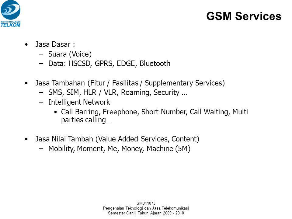 SM341073 Pengenalan Teknologi dan Jasa Telekomunikasi Semester Ganjil Tahun Ajaran 2009 - 2010 GSM Services •Jasa Dasar : –Suara (Voice) –Data: HSCSD, GPRS, EDGE, Bluetooth •Jasa Tambahan (Fitur / Fasilitas / Supplementary Services) –SMS, SIM, HLR / VLR, Roaming, Security … –Intelligent Network •Call Barring, Freephone, Short Number, Call Waiting, Multi parties calling… •Jasa Nilai Tambah (Value Added Services, Content) –Mobility, Moment, Me, Money, Machine (5M)