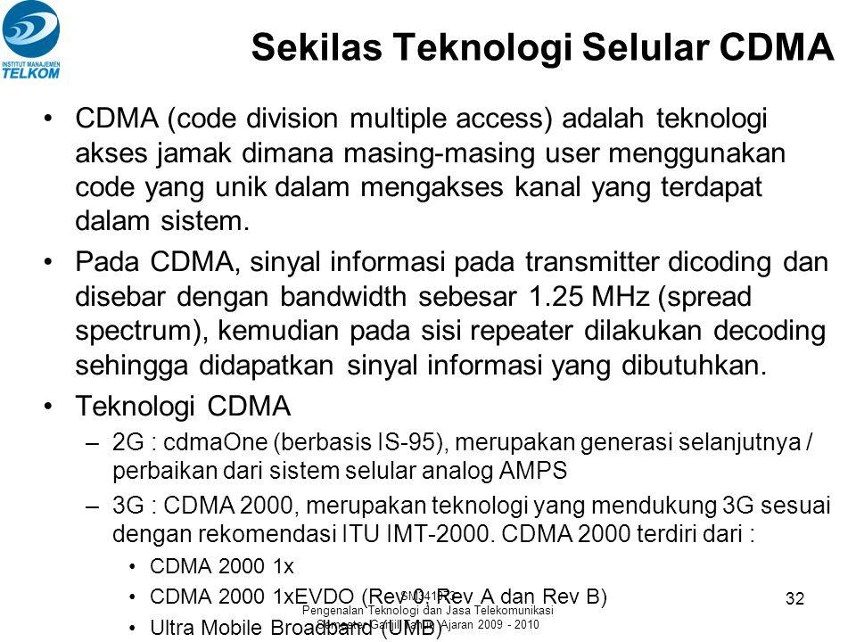 SM341073 Pengenalan Teknologi dan Jasa Telekomunikasi Semester Ganjil Tahun Ajaran 2009 - 2010 32 Sekilas Teknologi Selular CDMA •CDMA (code division multiple access) adalah teknologi akses jamak dimana masing-masing user menggunakan code yang unik dalam mengakses kanal yang terdapat dalam sistem.