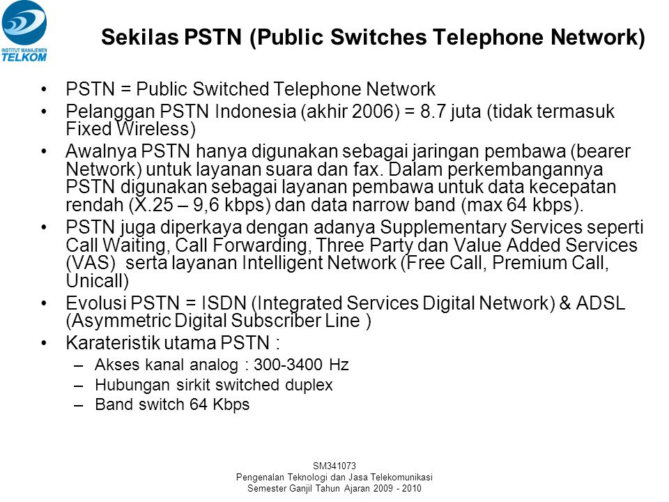 SM341073 Pengenalan Teknologi dan Jasa Telekomunikasi Semester Ganjil Tahun Ajaran 2009 - 2010 Sekilas PSTN (Public Switches Telephone Network) •PSTN = Public Switched Telephone Network •Pelanggan PSTN Indonesia (akhir 2006) = 8.7 juta (tidak termasuk Fixed Wireless) •Awalnya PSTN hanya digunakan sebagai jaringan pembawa (bearer Network) untuk layanan suara dan fax.
