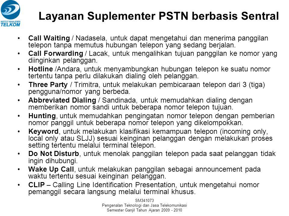 SM341073 Pengenalan Teknologi dan Jasa Telekomunikasi Semester Ganjil Tahun Ajaran 2009 - 2010 Layanan Suplementer PSTN berbasis Sentral •Call Waiting / Nadasela, untuk dapat mengetahui dan menerima panggilan telepon tanpa memutus hubungan telepon yang sedang berjalan.