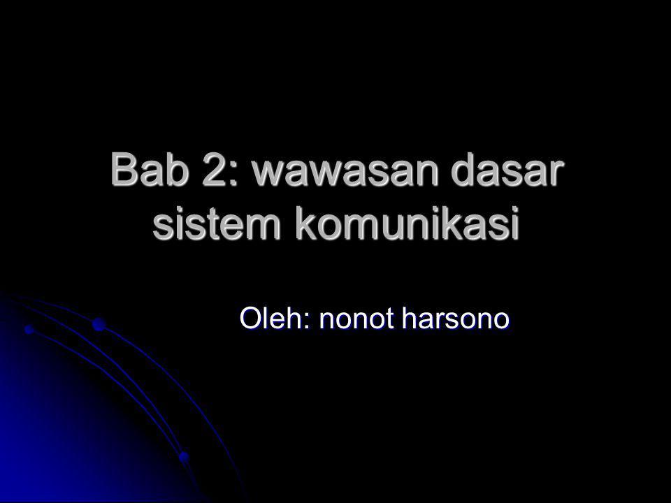 Bab 2: wawasan dasar sistem komunikasi Oleh: nonot harsono