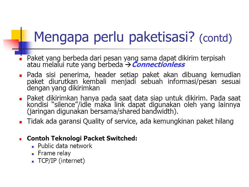 Mengapa perlu paketisasi? (contd)  Paket yang berbeda dari pesan yang sama dapat dikirim terpisah atau melalui rute yang berbeda  Connectionless  P