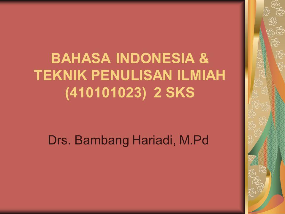 BAHASA INDONESIA & TEKNIK PENULISAN ILMIAH (410101023) 2 SKS Drs. Bambang Hariadi, M.Pd