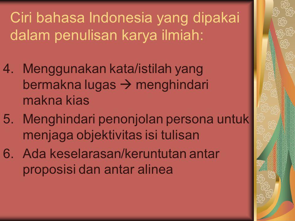 Ciri bahasa Indonesia yang dipakai dalam penulisan karya ilmiah: 4.Menggunakan kata/istilah yang bermakna lugas  menghindari makna kias 5.Menghindari penonjolan persona untuk menjaga objektivitas isi tulisan 6.Ada keselarasan/keruntutan antar proposisi dan antar alinea
