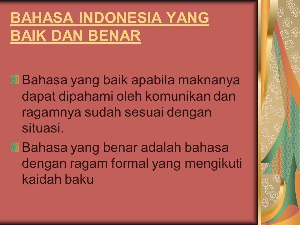 BAHASA INDONESIA YANG BAIK DAN BENAR Bahasa yang baik apabila maknanya dapat dipahami oleh komunikan dan ragamnya sudah sesuai dengan situasi. Bahasa