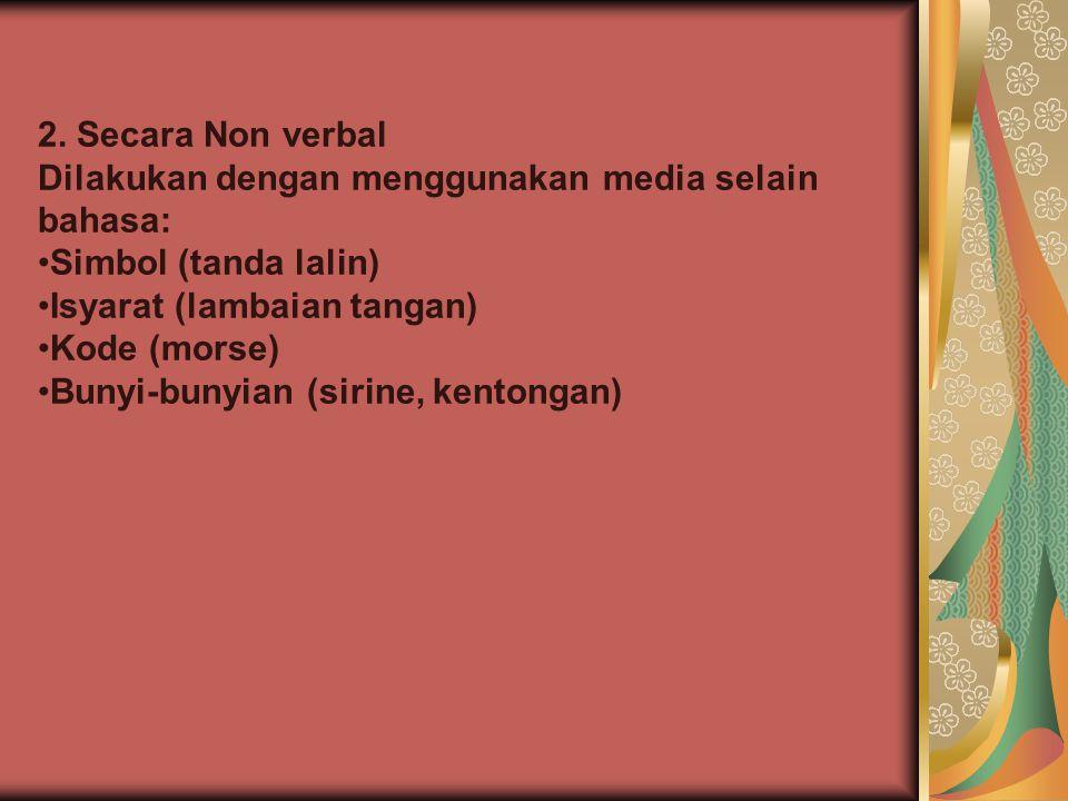 2. Secara Non verbal Dilakukan dengan menggunakan media selain bahasa: •Simbol (tanda lalin) •Isyarat (lambaian tangan) •Kode (morse) •Bunyi-bunyian (