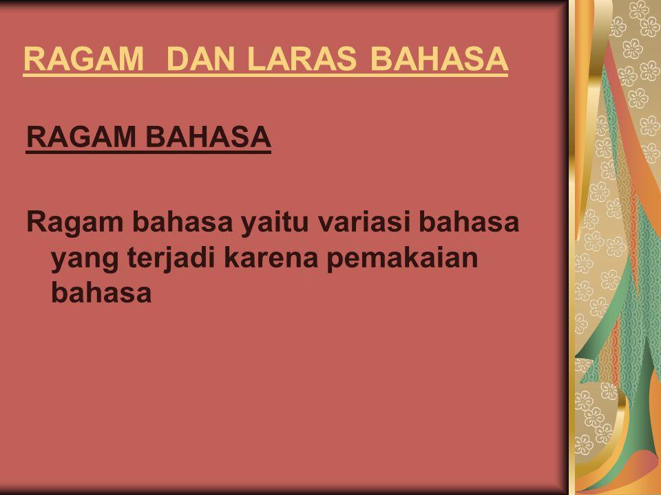 RAGAM DAN LARAS BAHASA RAGAM BAHASA Ragam bahasa yaitu variasi bahasa yang terjadi karena pemakaian bahasa