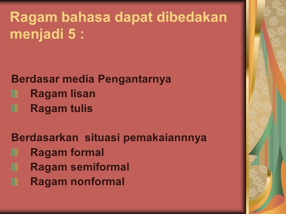 Ragam bahasa dapat dibedakan menjadi 5 : Berdasar media Pengantarnya Ragam lisan Ragam tulis Berdasarkan situasi pemakaiannnya Ragam formal Ragam semi