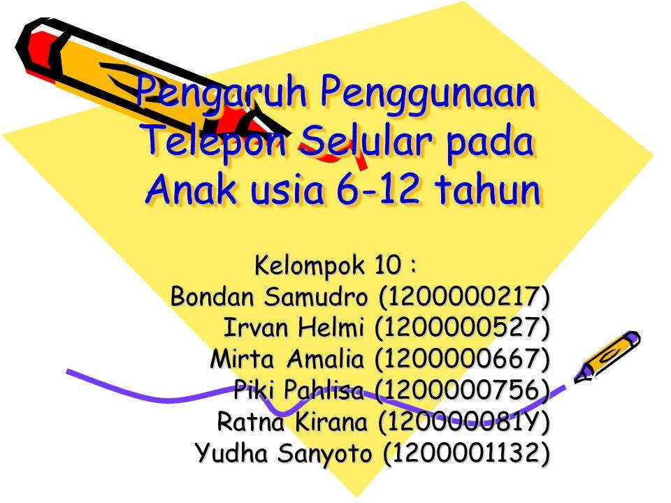 Pengaruh Penggunaan Telepon Selular pada Anak usia 6-12 tahun Kelompok 10 : Bondan Samudro (1200000217) Irvan Helmi (1200000527) Mirta Amalia (1200000