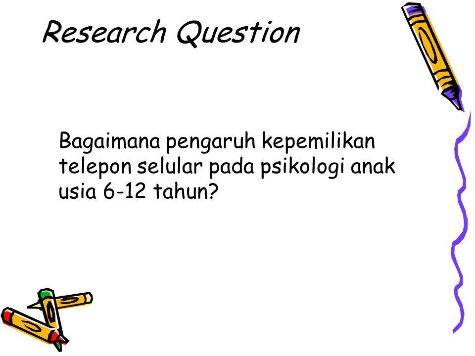 Research Question Bagaimana pengaruh kepemilikan telepon selular pada psikologi anak usia 6-12 tahun?
