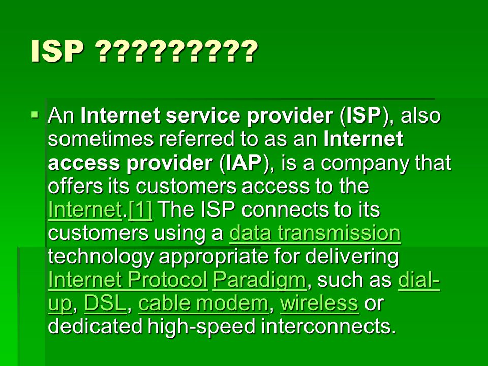 ISP ?????????  An Internet service provider (ISP), also sometimes referred to as an Internet access provider (IAP), is a company that offers its cust
