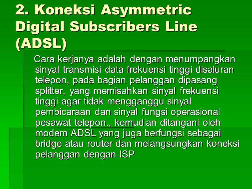 2. Koneksi Asymmetric Digital Subscribers Line (ADSL) Cara kerjanya adalah dengan menumpangkan sinyal transmisi data frekuensi tinggi disaluran telepo