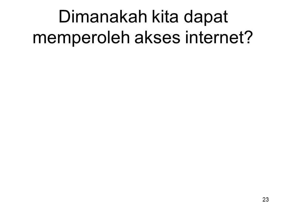 Dimanakah kita dapat memperoleh akses internet? 23